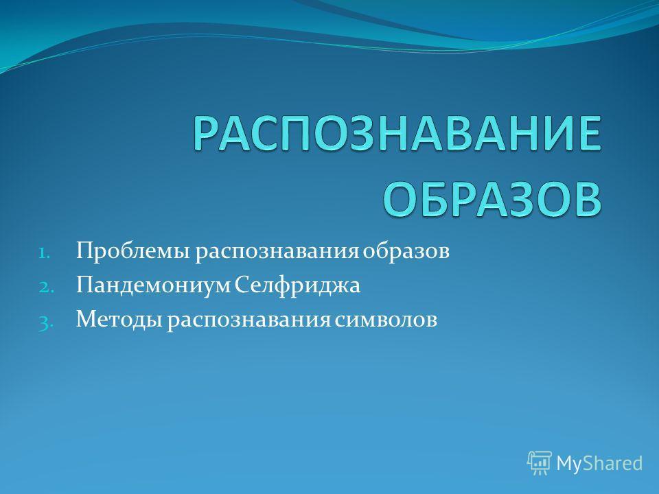 1. Проблемы распознавания образов 2. Пандемониум Селфриджа 3. Методы распознавания символов
