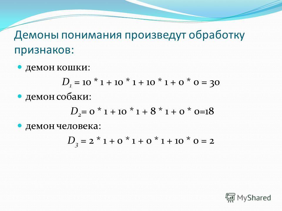 Демоны понимания произведут обработку признаков: демон кошки: D 1 = 10 * 1 + 10 * 1 + 10 * 1 + 0 * 0 = 30 демон собаки: D 2 = 0 * 1 + 10 * 1 + 8 * 1 + 0 * 0=18 демон человека: D 3 = 2 * 1 + 0 * 1 + 0 * 1 + 10 * 0 = 2