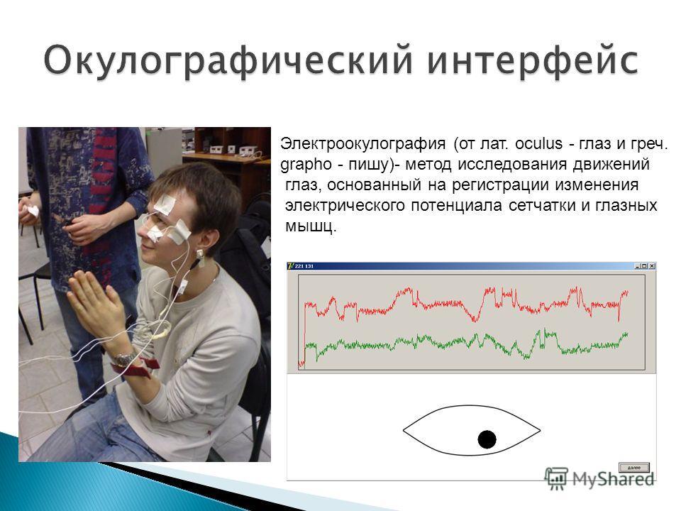 Электроокулография (от лат. oculus - глаз и греч. grapho - пишу)- метод исследования движений глаз, основанный на регистрации изменения электрического потенциала сетчатки и глазных мышц.