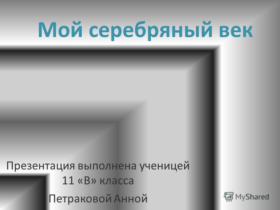 Мой серебряный век Презентация выполнена ученицей 11 «В» класса Петраковой Анной