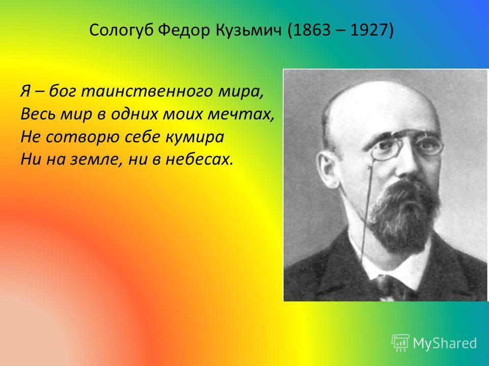 Сологуб Федор Кузьмич (1863 – 1927) Я – бог таинственного мира, Весь мир в одних моих мечтах, Не сотворю себе кумира Ни на земле, ни в небесах.