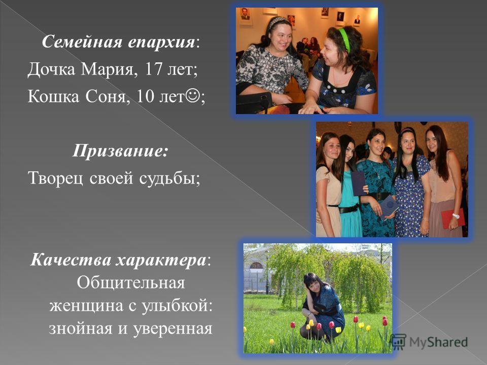 Семейная епархия: Дочка Мария, 17 лет; Кошка Соня, 10 лет ; Призвание: Творец своей судьбы; Качества характера: Общительная женщина с улыбкой: знойная и уверенная