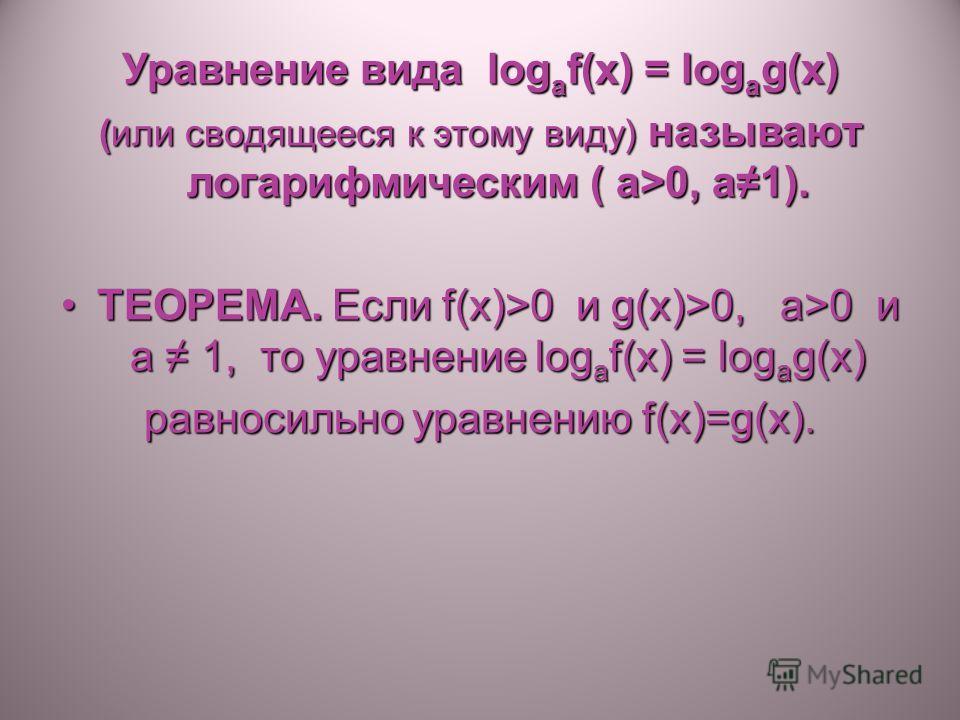 Уравнение вида log a f(x) = log a g(x) (или сводящееся к этому виду) называют логарифмическим ( a>0, a1). ТЕОРЕМА. Если f(x)>0 и g(x)>0, a>0 и a 1, то уравнение log a f(x) = log a g(x)ТЕОРЕМА. Если f(x)>0 и g(x)>0, a>0 и a 1, то уравнение log a f(x)