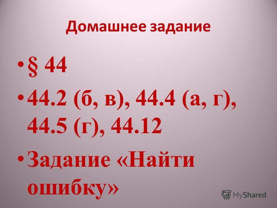Домашнее задание § 44 44.2 (б, в), 44.4 (а, г), 44.5 (г), 44.12 Задание «Найти ошибку»