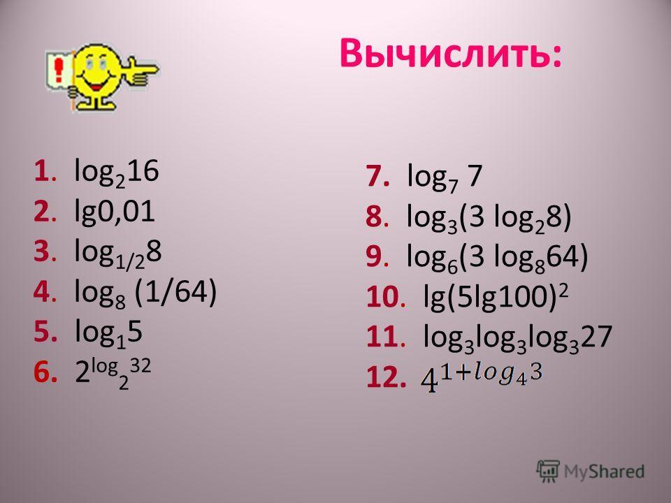 Вычислить: 1. log 2 16 2. lg0,01 3. log 1/2 8 4. log 8 (1/64) 5. log 1 5 6. 2 log 2 32 7. log 7 7 8. log 3 (3 log 2 8) 9. log 6 (3 log 8 64) 10. lg(5lg100) 2 11. log 3 log 3 log 3 27 12.