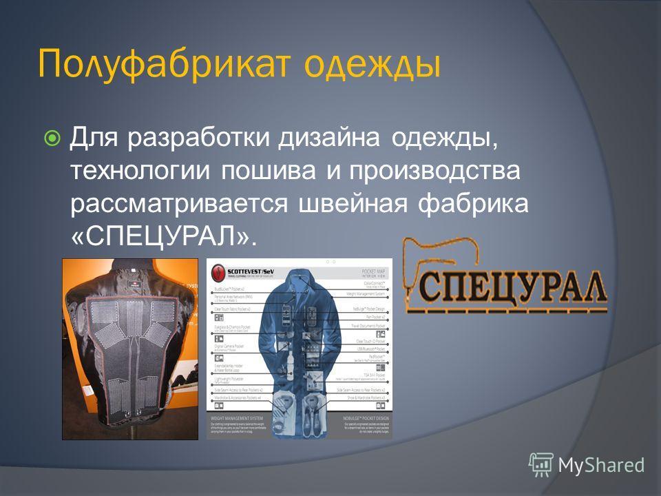 Полуфабрикат одежды Для разработки дизайна одежды, технологии пошива и производства рассматривается швейная фабрика «СПЕЦУРАЛ».