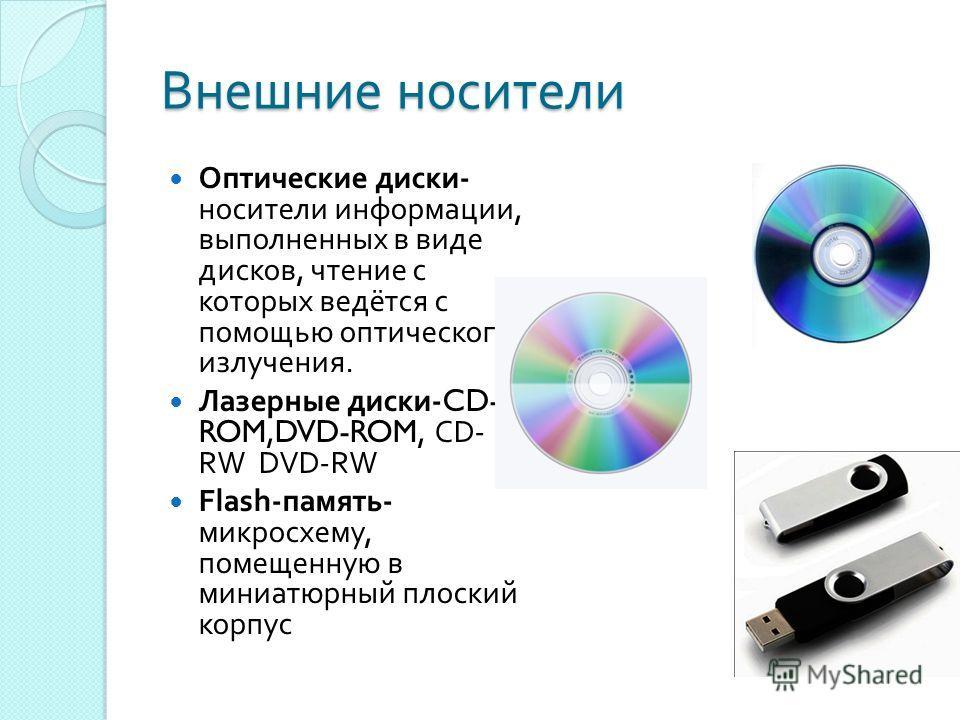 Внешние носители Оптические диски - носители информации, выполненных в виде дисков, чтение с которых ведётся с помощью оптического излучения. Лазерные диски -CD- ROM,DVD-ROM, CD- RW DVD-RW Flash- память - микросхему, помещенную в миниатюрный плоский