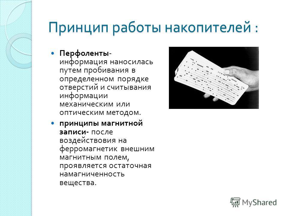 Принцип работы накопителей : Перфоленты - информация наносилась путем пробивания в определенном порядке отверстий и считывания информации механическим или оптическим методом. принципы магнитной записи - после воздействовия на ферромагнетик внешним ма