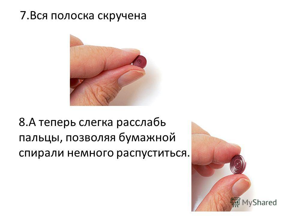 7.Вся полоска скручена 8.А теперь слегка расслабь пальцы, позволяя бумажной спирали немного распуститься.