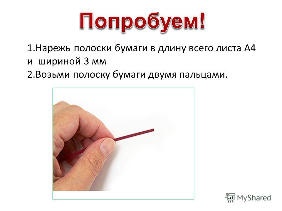1.Нарежь полоски бумаги в длину всего листа А4 и шириной 3 мм 2.Возьми полоску бумаги двумя пальцами.
