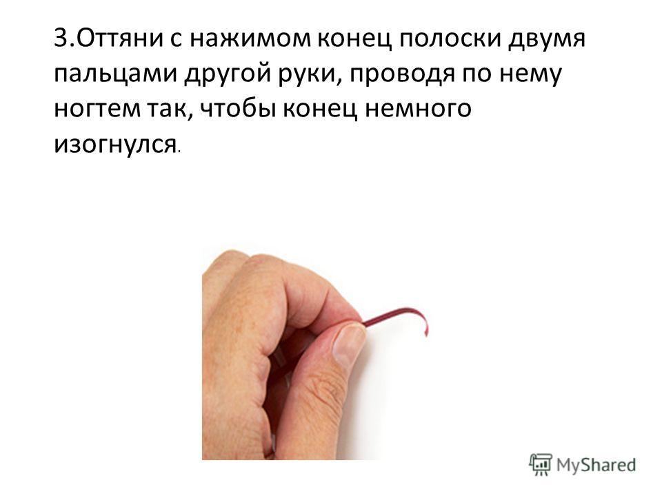 3.Оттяни с нажимом конец полоски двумя пальцами другой руки, проводя по нему ногтем так, чтобы конец немного изогнулся.