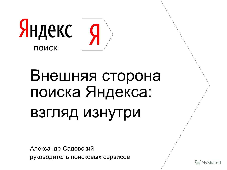 Александр Садовский руководитель поисковых сервисов Внешняя сторона поиска Яндекса: взгляд изнутри