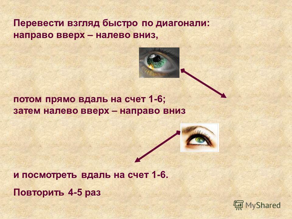 Перевести взгляд быстро по диагонали: направо вверх – налево вниз, потом прямо вдаль на счет 1-6; затем налево вверх – направо вниз и посмотреть вдаль на счет 1-6. Повторить 4-5 раз