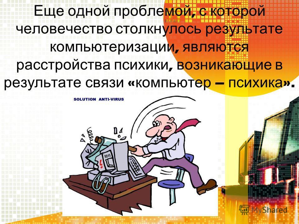 Еще одной проблемой, с которой человечество столкнулось результате компьютеризации, являются расстройства психики, возникающие в результате связи « компьютер – психика ».