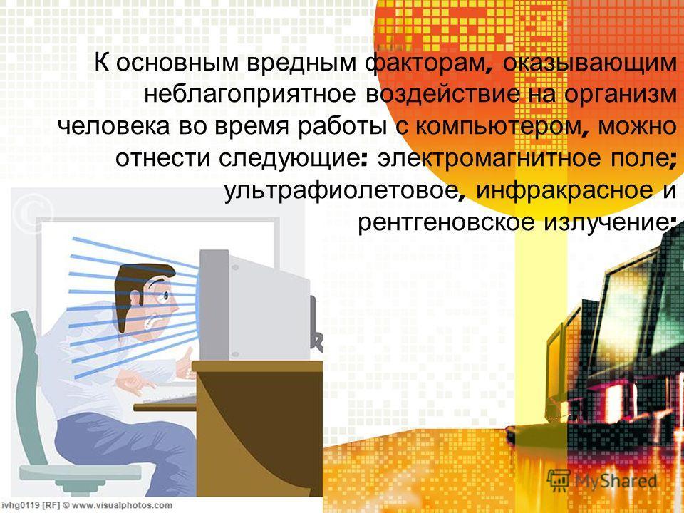 К основным вредным факторам, оказывающим неблагоприятное воздействие на организм человека во время работы с компьютером, можно отнести следующие : электромагнитное поле ; ультрафиолетовое, инфракрасное и рентгеновское излучение ;