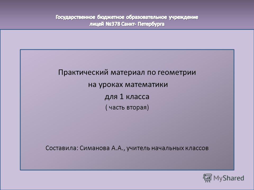 Практический материал по геометрии на уроках математики для 1 класса ( часть вторая) Составила: Симанова А.А., учитель начальных классов