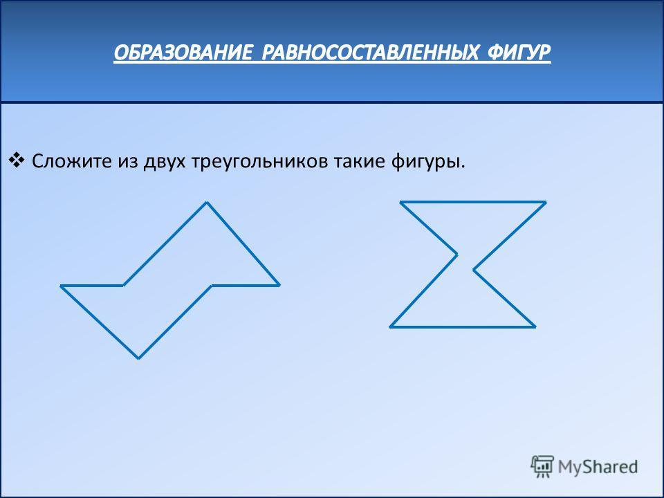 Сложите из двух треугольников такие фигуры.