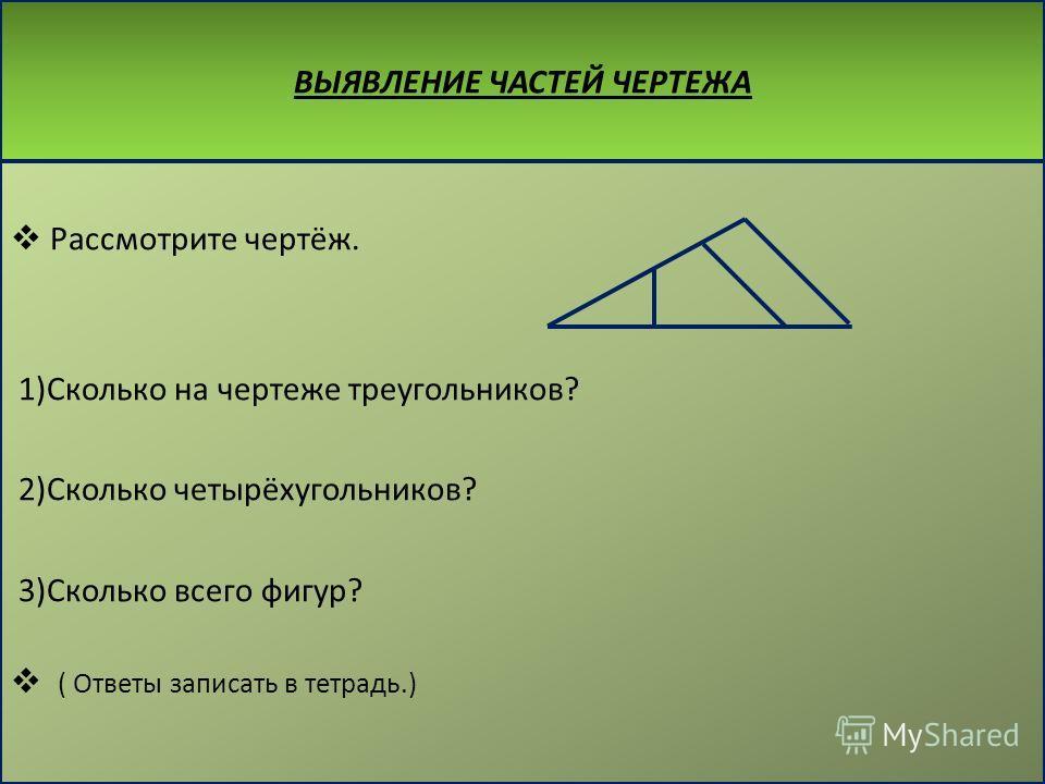 ВЫЯВЛЕНИЕ ЧАСТЕЙ ЧЕРТЕЖА Рассмотрите чертёж. 1)Сколько на чертеже треугольников? 2)Сколько четырёхугольников? 3)Сколько всего фигур? ( Ответы записать в тетрадь.)