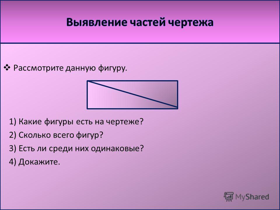 Рассмотрите данную фигуру. 1) Какие фигуры есть на чертеже? 2) Сколько всего фигур? 3) Есть ли среди них одинаковые? 4) Докажите.