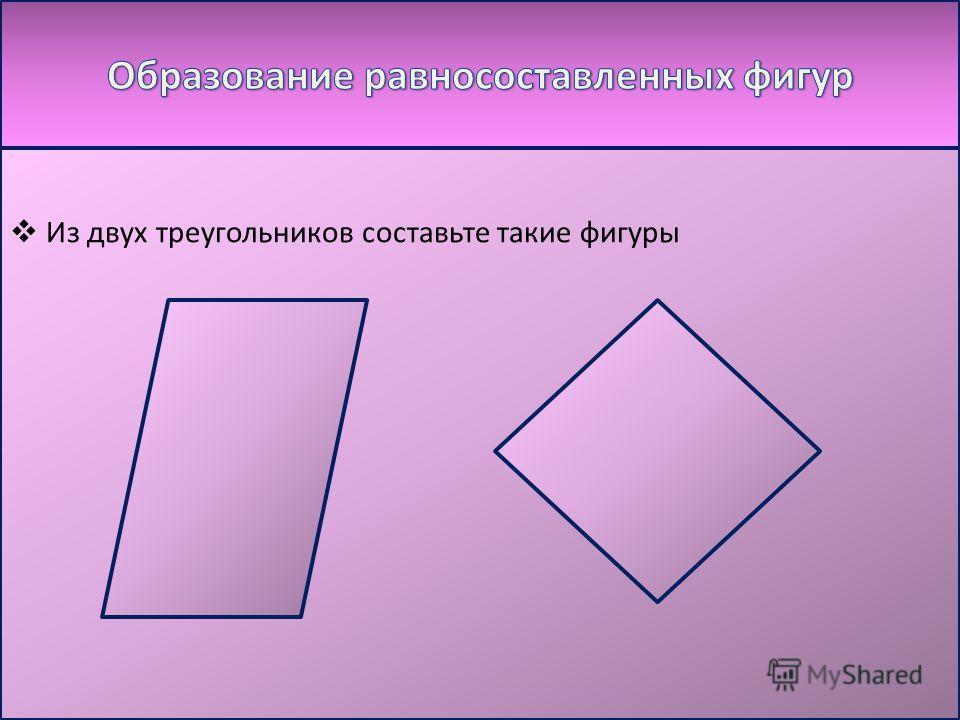 Из двух треугольников составьте такие фигуры