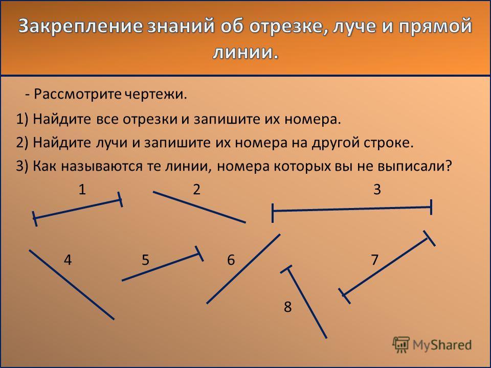 - Рассмотрите чертежи. 1) Найдите все отрезки и запишите их номера. 2) Найдите лучи и запишите их номера на другой строке. 3) Как называются те линии, номера которых вы не выписали? 1 2 3 4 5 6 7 8