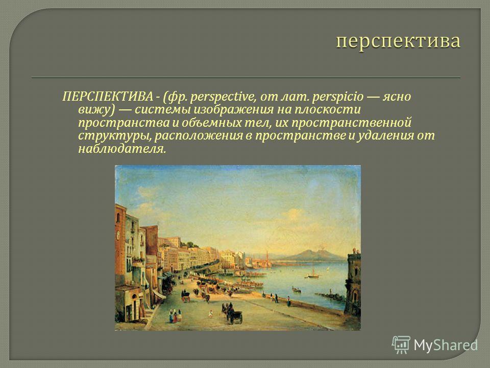 ПЕРСПЕКТИВА - ( фр. perspective, от лат. perspicio ясно вижу ) системы изображения на плоскости пространства и объемных тел, их пространственной структуры, расположения в пространстве и удаления от наблюдателя.