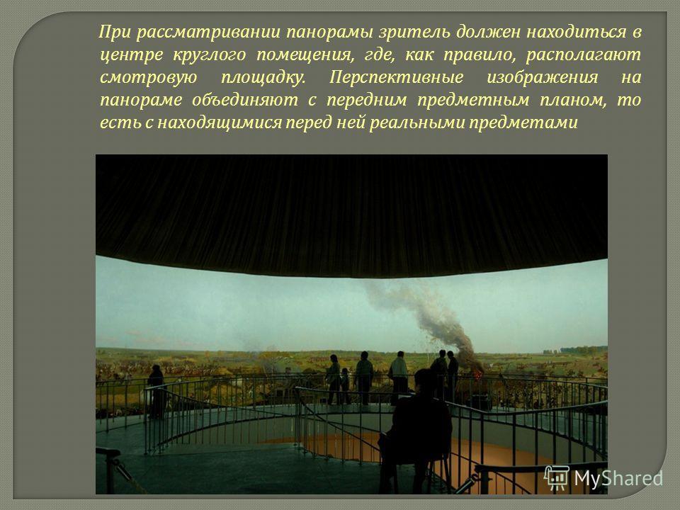 При рассматривании панорамы зритель должен находиться в центре круглого помещения, где, как правило, располагают смотровую площадку. Перспективные изображения на панораме объединяют с передним предметным планом, то есть с находящимися перед ней реаль