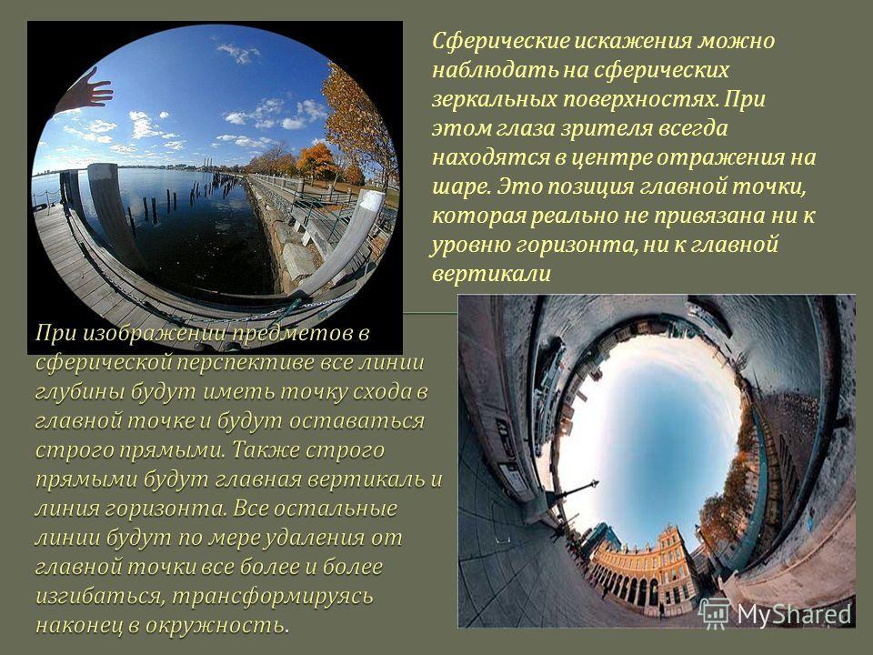Сферические искажения можно наблюдать на сферических зеркальных поверхностях. При этом глаза зрителя всегда находятся в центре отражения на шаре. Это позиция главной точки, которая реально не привязана ни к уровню горизонта, ни к главной вертикали