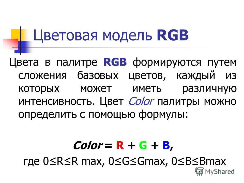 Цветовая модель RGB RGB Цвета в палитре RGB формируются путем сложения базовых цветов, каждый из которых может иметь различную интенсивность. Цвет Color палитры можно определить с помощью формулы: Color = R + G + B, где 0RR max, 0GGmax, 0BBmax