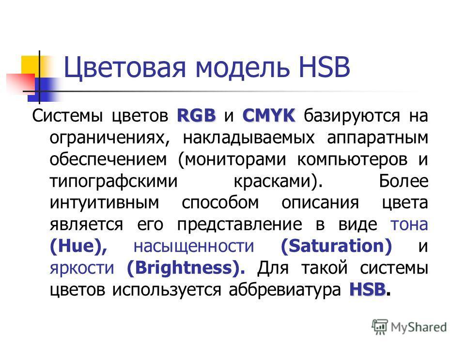 Цветовая модель HSB RGBCMYK HSB Системы цветов RGB и CMYK базируются на ограничениях, накладываемых аппаратным обеспечением (мониторами компьютеров и типографскими красками). Более интуитивным способом описания цвета является его представление в виде
