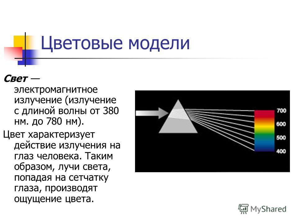 Цветовые модели Свет электромагнитное излучение (излучение с длиной волны от 380 нм. до 780 нм). Цвет характеризует действие излучения на глаз человека. Таким образом, лучи света, попадая на сетчатку глаза, производят ощущение цвета.