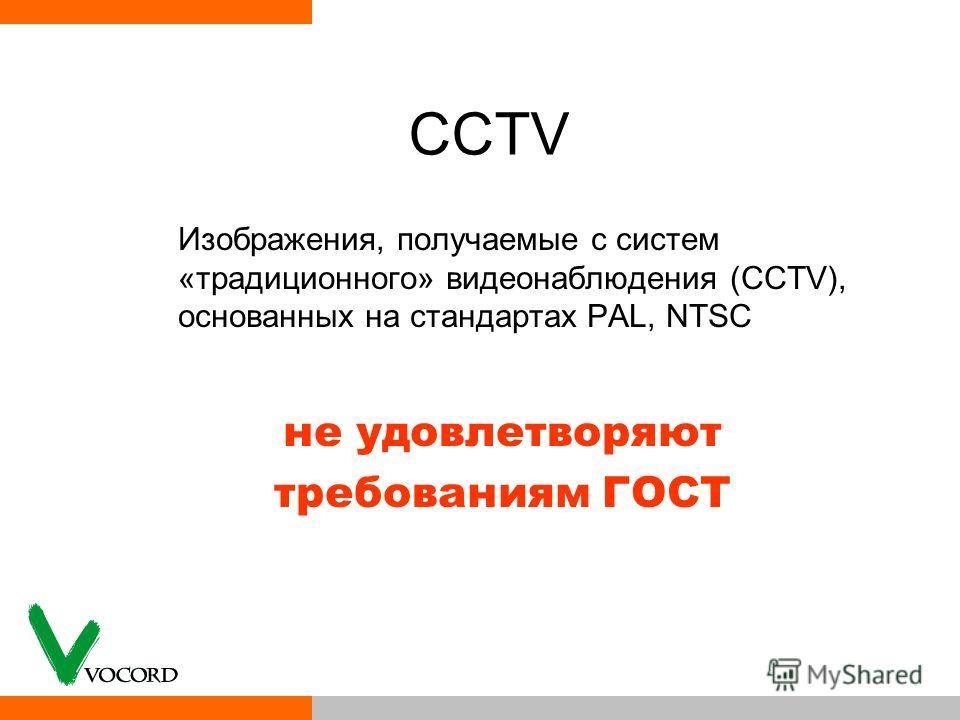 CCTV Изображения, получаемые с систем «традиционного» видеонаблюдения (CCTV), основанных на стандартах PAL, NTSC не удовлетворяют требованиям ГОСТ