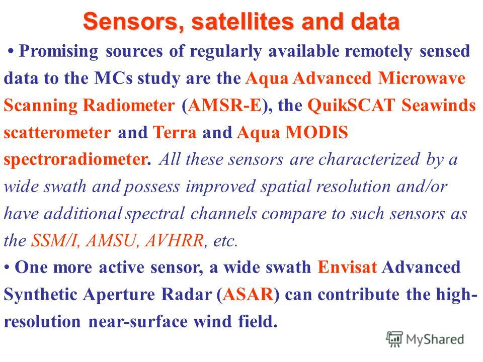 Sensors, satellites and data Promising sources of regularly available remotely sensed data to the MCs study are the Aqua Advanced Microwave Scanning Radiometer (AMSR-E), the QuikSCAT Seawinds scatterometer and Terra and Aqua MODIS spectroradiometer.