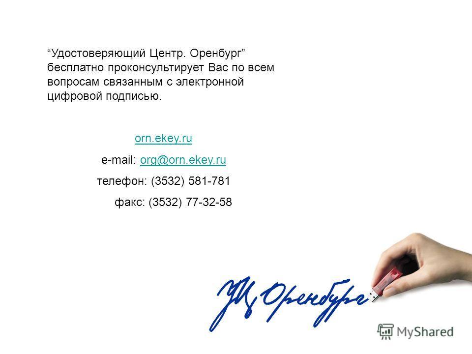 Удостоверяющий Центр. Оренбург бесплатно проконсультирует Вас по всем вопросам связанным с электронной цифровой подписью. orn.ekey.ru e-mail: org@orn.ekey.ruorg@orn.ekey.ru телефон: (3532) 581-781 факс: (3532) 77-32-58