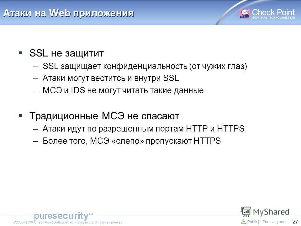 27 [Public]For everyone ©2003–2008 Check Point Software Technologies Ltd. All rights reserved. Атаки на Web приложения SSL не защитит –SSL защищает конфиденциальность (от чужих глаз) –Атаки могут веститсь и внутри SSL –МСЭ и IDS не могут читать такие