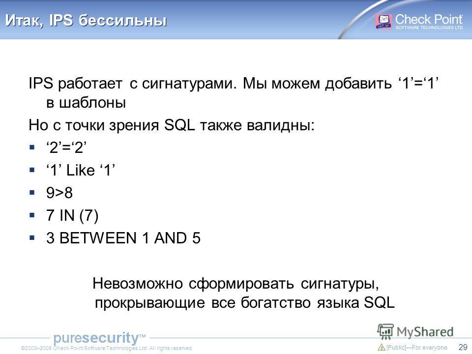 29 [Public]For everyone ©2003–2008 Check Point Software Technologies Ltd. All rights reserved. Итак, IPS бессильны IPS работает с сигнатурами. Мы можем добавить 1=1 в шаблоны Но с точки зрения SQL также валидны: 2=2 1 Like 1 9>8 7 IN (7) 3 BETWEEN 1