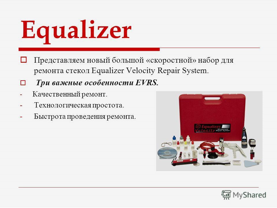 Equalizer Представляем новый большой «скоростной» набор для ремонта стекол Equalizer Velocity Repair System. Три важные особенности EVRS. - Качественный ремонт. -Технологическая простота. -Быстрота проведения ремонта.