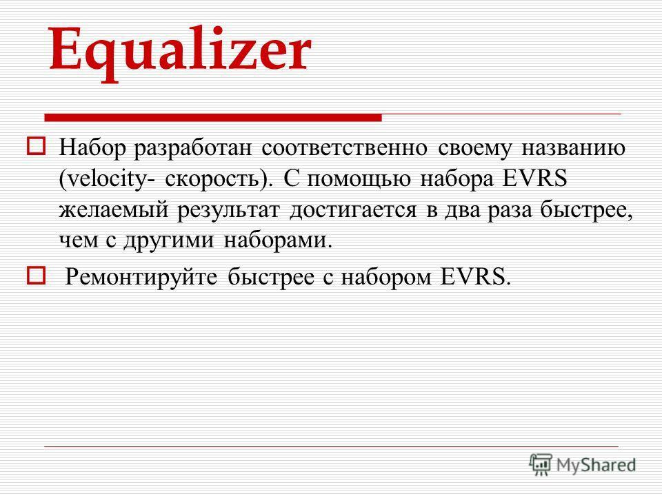 Equalizer Набор разработан соответственно своему названию (velocity- скорость). С помощью набора EVRS желаемый результат достигается в два раза быстрее, чем с другими наборами. Ремонтируйте быстрее с набором EVRS.