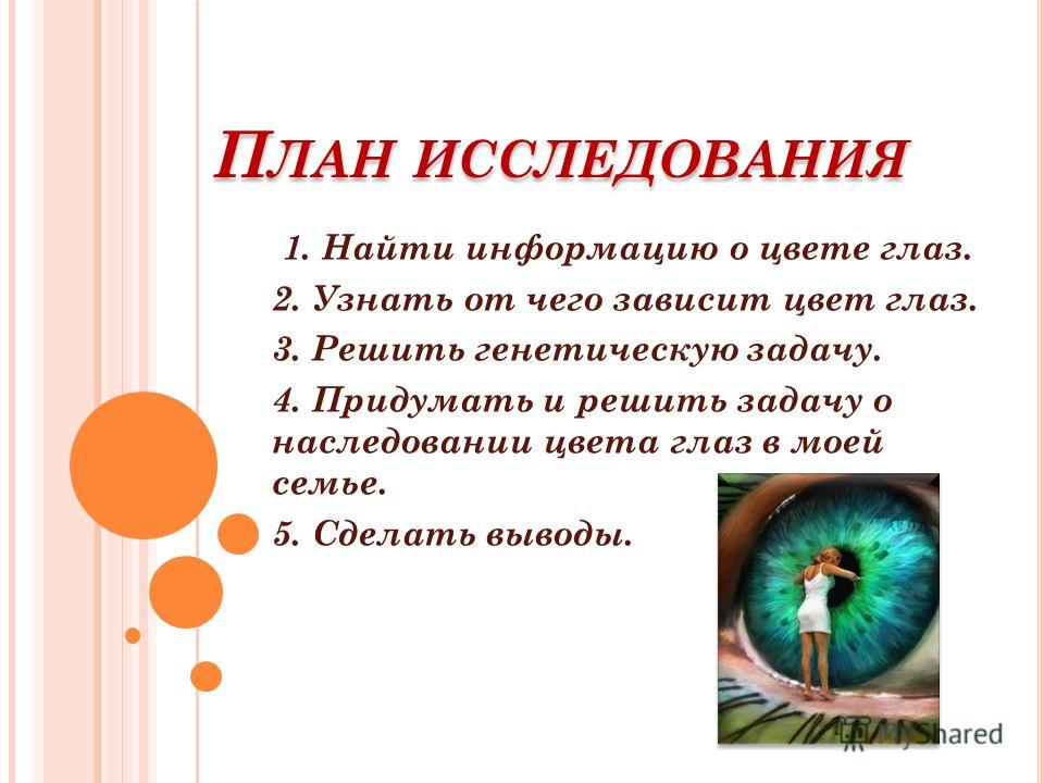 П ЛАН ИССЛЕДОВАНИЯ 1. Найти информацию о цвете глаз. 2. Узнать от чего зависит цвет глаз. 3. Решить генетическую задачу. 4. Придумать и решить задачу о наследовании цвета глаз в моей семье. 5. Сделать выводы.