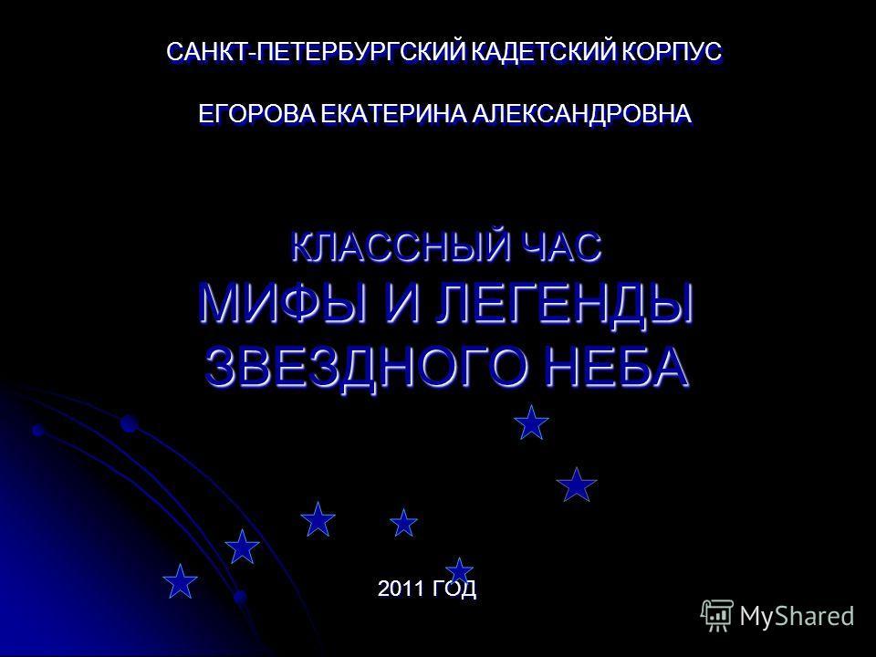 САНКТ-ПЕТЕРБУРГСКИЙ КАДЕТСКИЙ КОРПУС ЕГОРОВА ЕКАТЕРИНА АЛЕКСАНДРОВНА КЛАССНЫЙ ЧАС МИФЫ И ЛЕГЕНДЫ ЗВЕЗДНОГО НЕБА 2011 ГОД