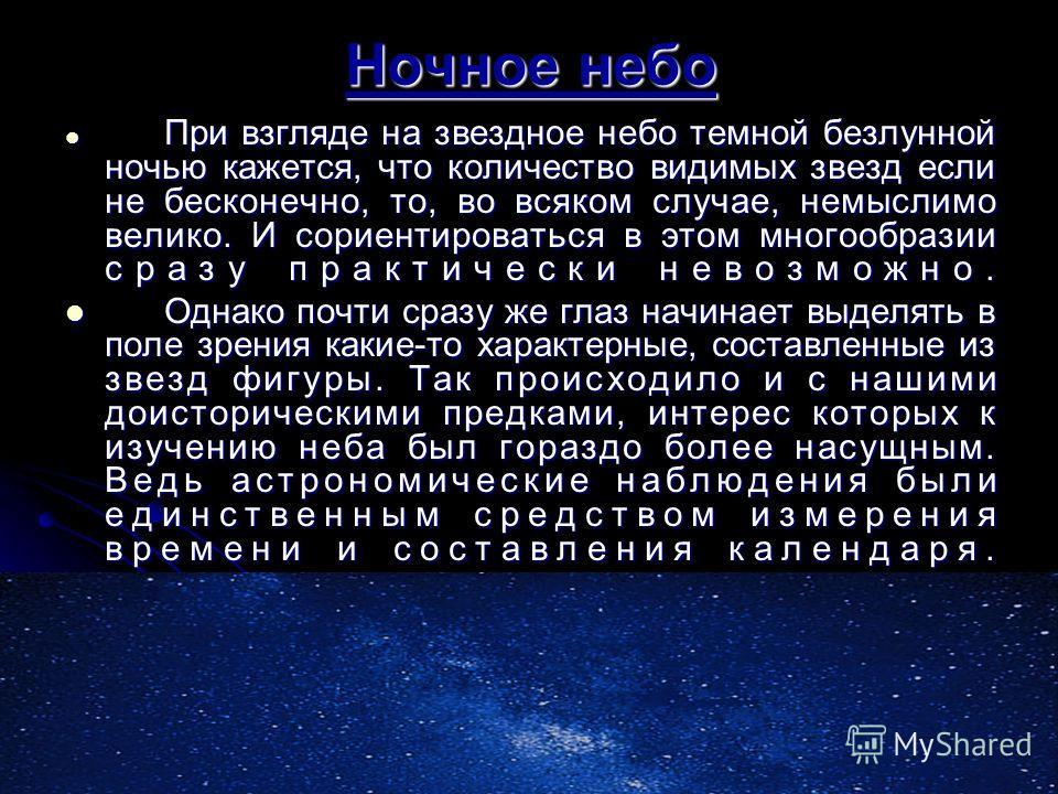 Ночное небо При взгляде на звездное небо темной безлунной ночью кажется, что количество видимых звезд если не бесконечно, то, во всяком случае, немыслимо велико. И сориентироваться в этом многообразии сразу практически невозможно. При взгляде на звез