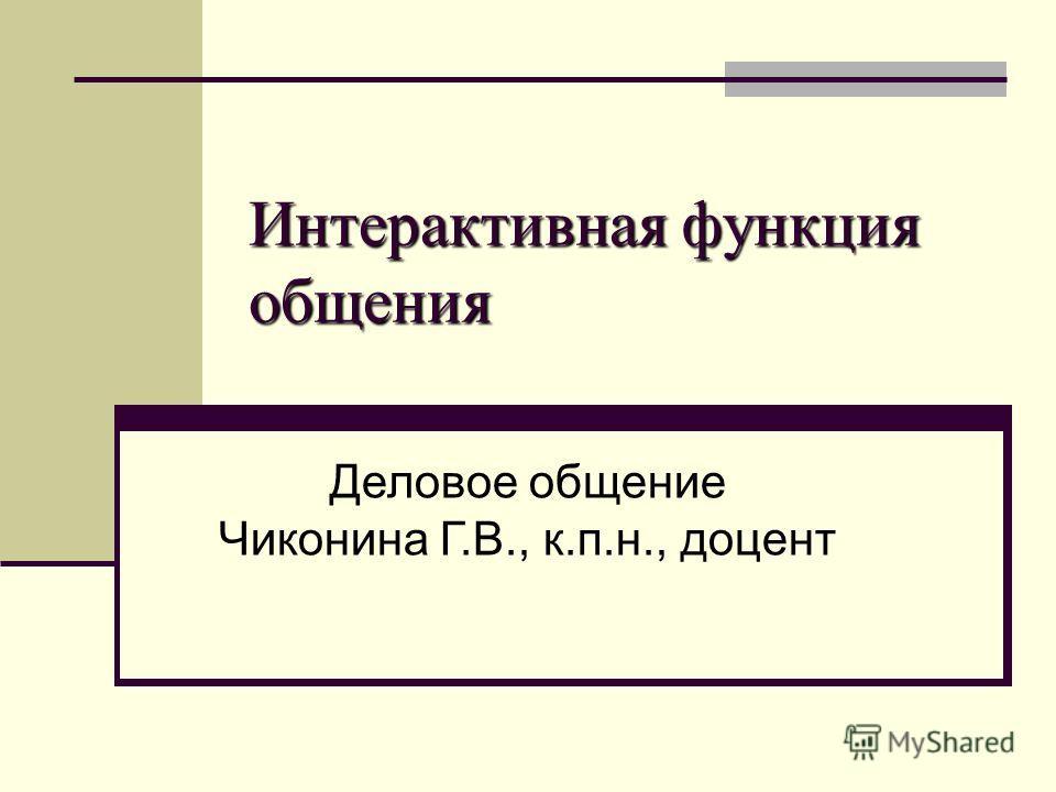 Интерактивная функция общения Деловое общение Чиконина Г.В., к.п.н., доцент