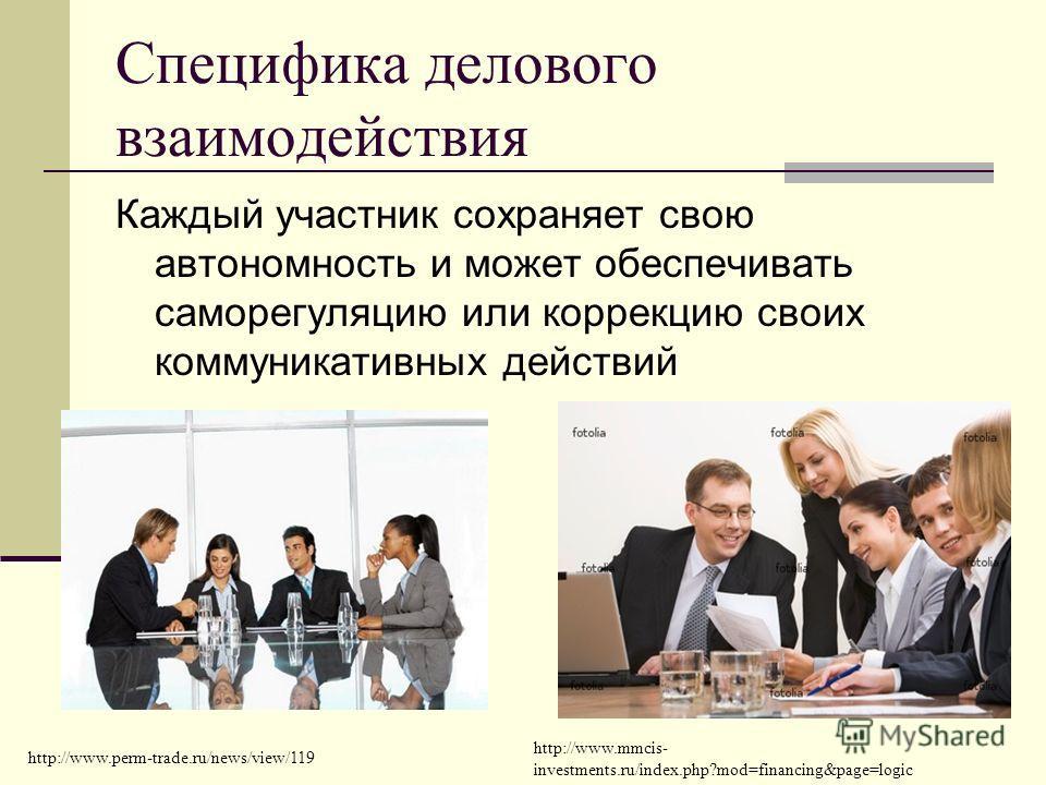 Специфика делового взаимодействия Каждый участник сохраняет свою автономность и может обеспечивать саморегуляцию или коррекцию своих коммуникативных действий http://www.mmcis- investments.ru/index.php?mod=financing&page=logic http://www.perm-trade.ru