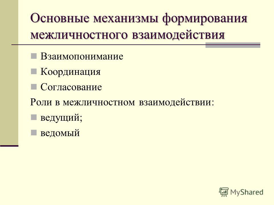 Основные механизмы формирования межличностного взаимодействия Взаимопонимание Координация Согласование Роли в межличностном взаимодействии: ведущий; ведомый