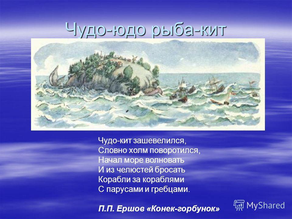Чудо-юдо рыба-кит В русской мифологической традиции известен чудо-юдо рыба-кит. «Вот въезжает на поляну Прямо к морю-окияну; Поперек его лежит Чудо-юдо рыба-кит. Все бока его изрыты, Частоколы в ребра вбиты, На хвосте сыр-бор шумит, На спине село сто