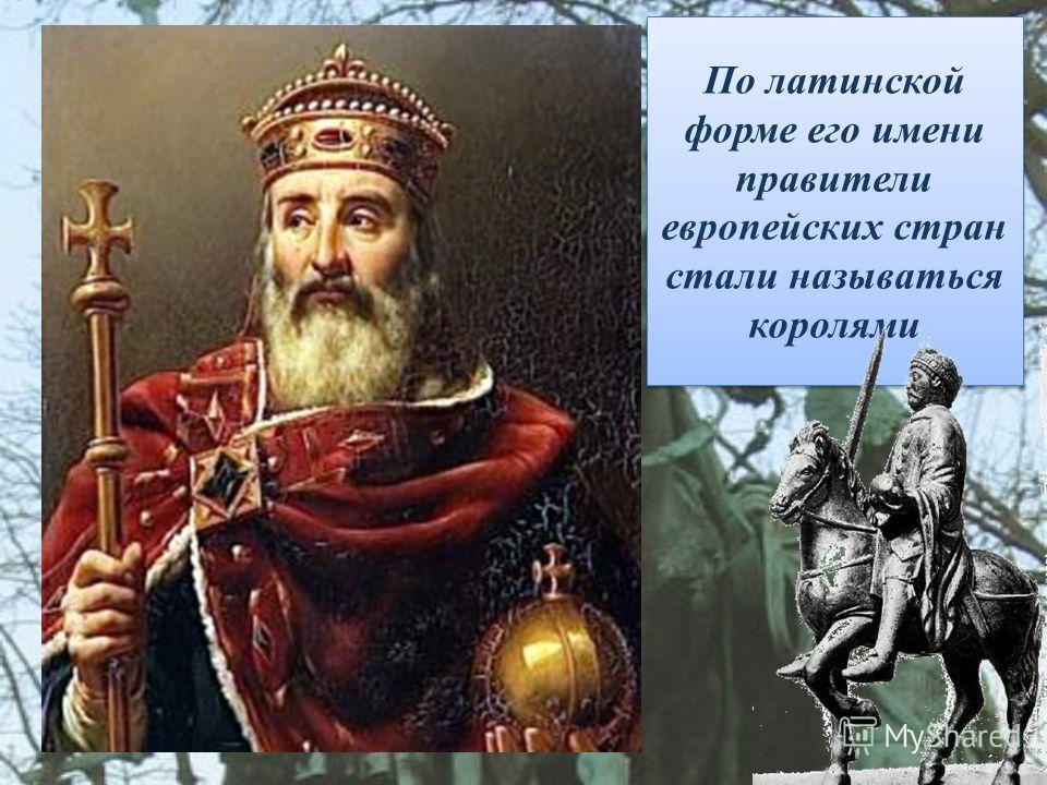 По латинской форме его имени правители европейских стран стали называться королями
