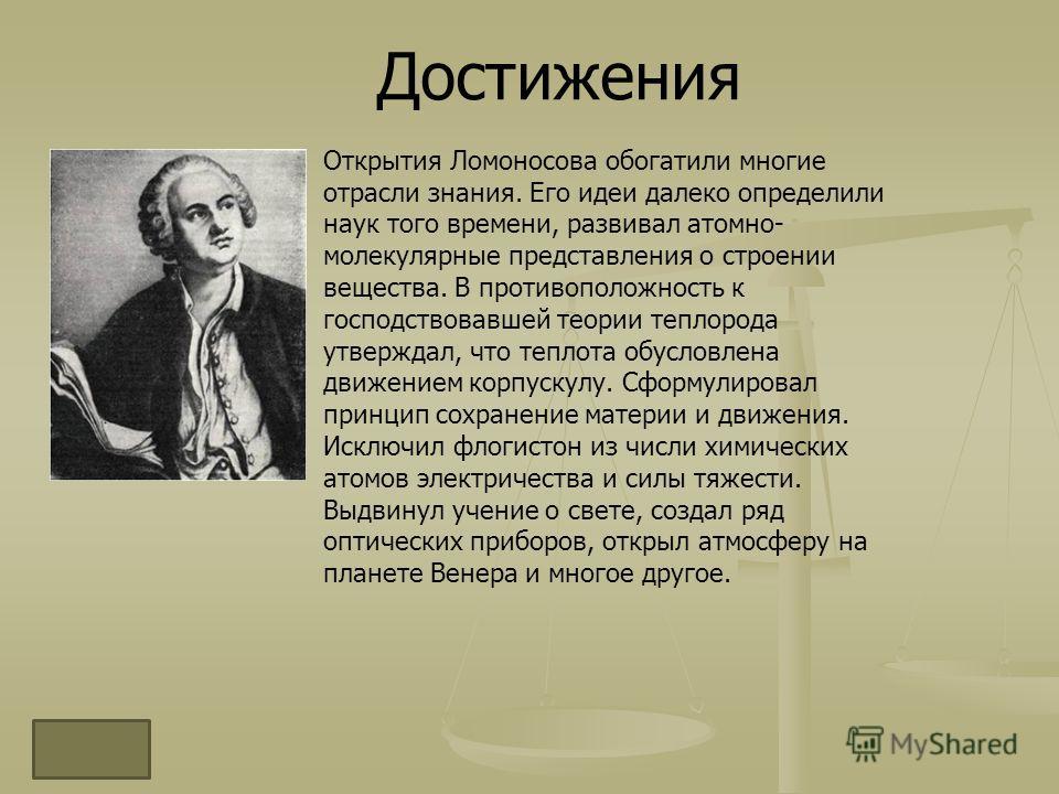 Достижения Открытия Ломоносова обогатили многие отрасли знания. Его идеи далеко определили наук того времени, развивал атомно- молекулярные представления о строении вещества. В противоположность к господствовавшей теории теплорода утверждал, что тепл
