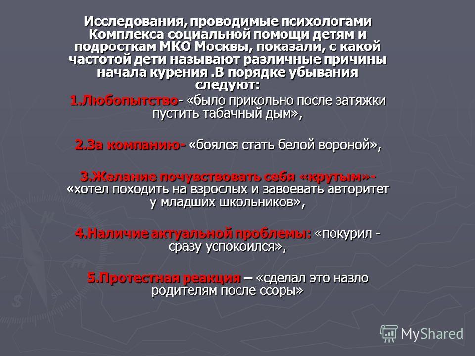 Исследования, проводимые психологами Комплекса социальной помощи детям и подросткам МКО Москвы, показали, с какой частотой дети называют различные причины начала курения.В порядке убывания следуют: 1.Любопытство- «было прикольно после затяжки пустить