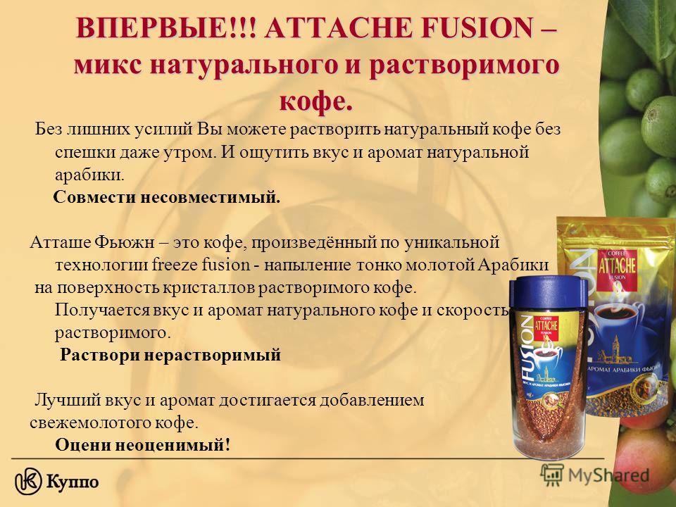 ВПЕРВЫЕ!!! АТТАСНЕ FUSION – микс натурального и растворимого кофе. Без лишних усилий Вы можете растворить натуральный кофе без спешки даже утром. И ощутить вкус и аромат натуральной арабики. Совмести несовместимый. Атташе Фьюжн – это кофе, произведён