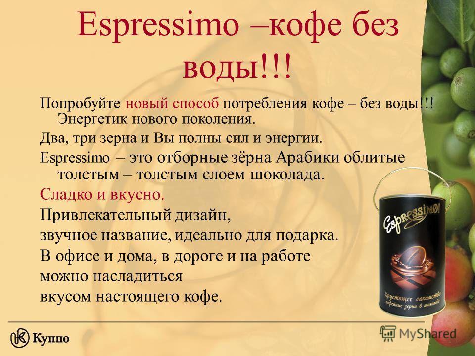 Espressimo –кофе без воды!!! Попробуйте новый способ потребления кофе – без воды!!! Энергетик нового поколения. Два, три зерна и Вы полны сил и энергии. Espressimo – это отборные зёрна Арабики облитые толстым – толстым слоем шоколада. Сладко и вкусно